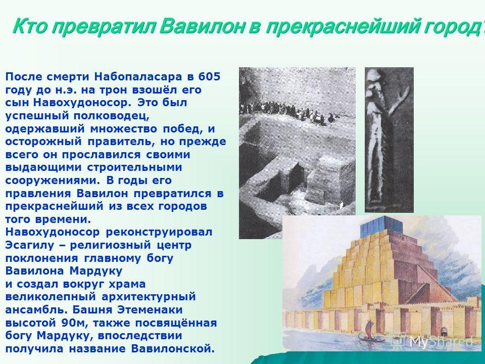 Кто превратил Вавилон в прекраснейший город? После смерти Набопаласара в 605 году до н.э. на трон взошёл его сын Навохудоносор. Это был успешный полководец, одержавший множество побед, и осторожный правитель, но прежде всего он прославился своими выд