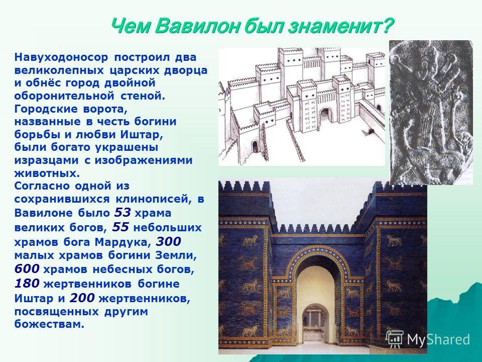 Навуходоносор построил два великолепных царских дворца и обнёс город двойной оборонительной стеной. Городские ворота, названные в честь богини борьбы и любви Иштар, были богато украшены изразцами с изображениями животных. Согласно одной из сохранивши
