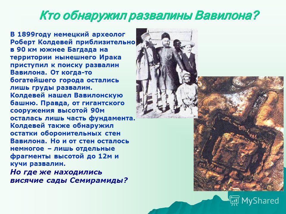 Кто обнаружил развалины Вавилона? В 1899году немецкий археолог Роберт Колдевей приблизительно в 90 км южнее Багдада на территории нынешнего Ирака приступил к поиску развалин Вавилона. От когда-то богатейшего города остались лишь груды развалин. Колде