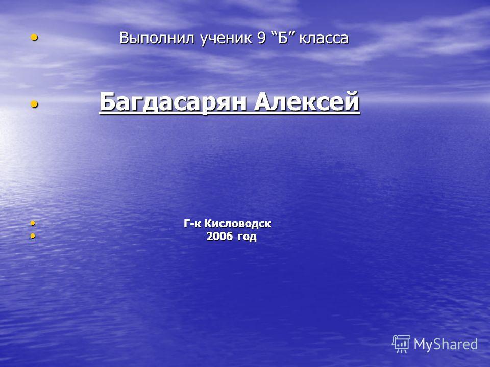 Выполнил ученик 9 Б класса Выполнил ученик 9 Б класса Багдасарян Алексей Багдасарян Алексей Г-к Кисловодск Г-к Кисловодск 2006 год 2006 год