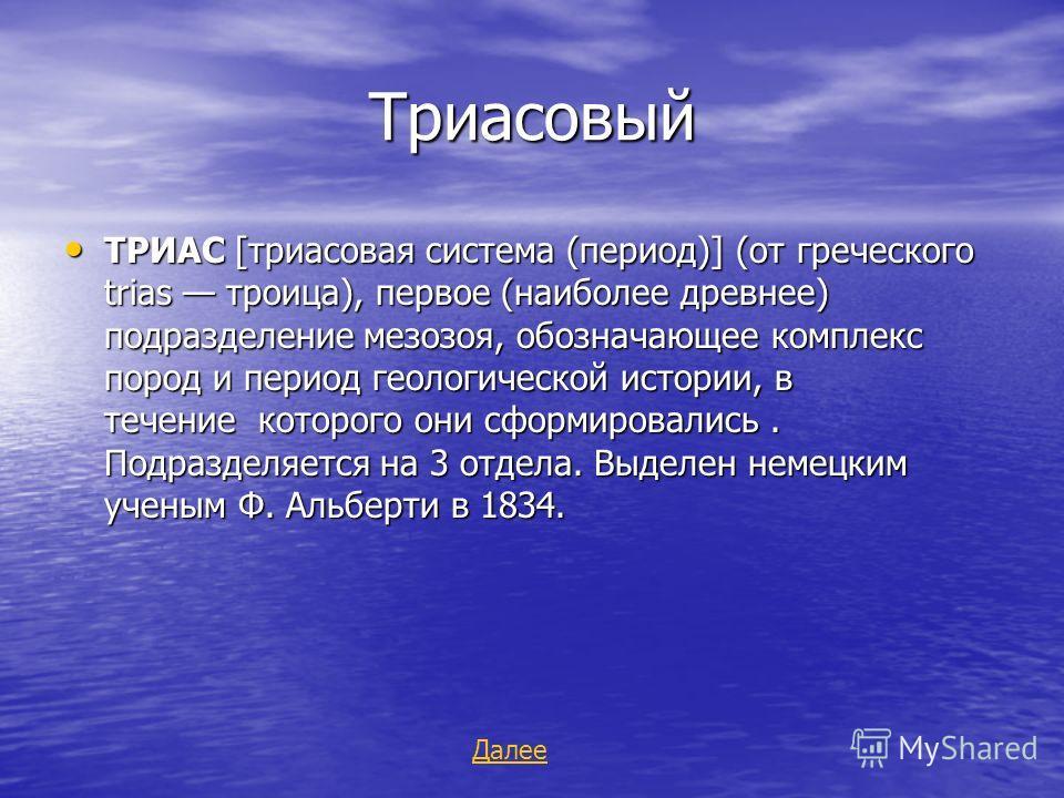 Триасовый Триасовый ТРИАС [триасовая система (период)] (от греческого trias троица), первое (наиболее древнее) подразделение мезозоя, обозначающее комплекс пород и период геологической истории, в течение которого они сформировались. Подразделяется на