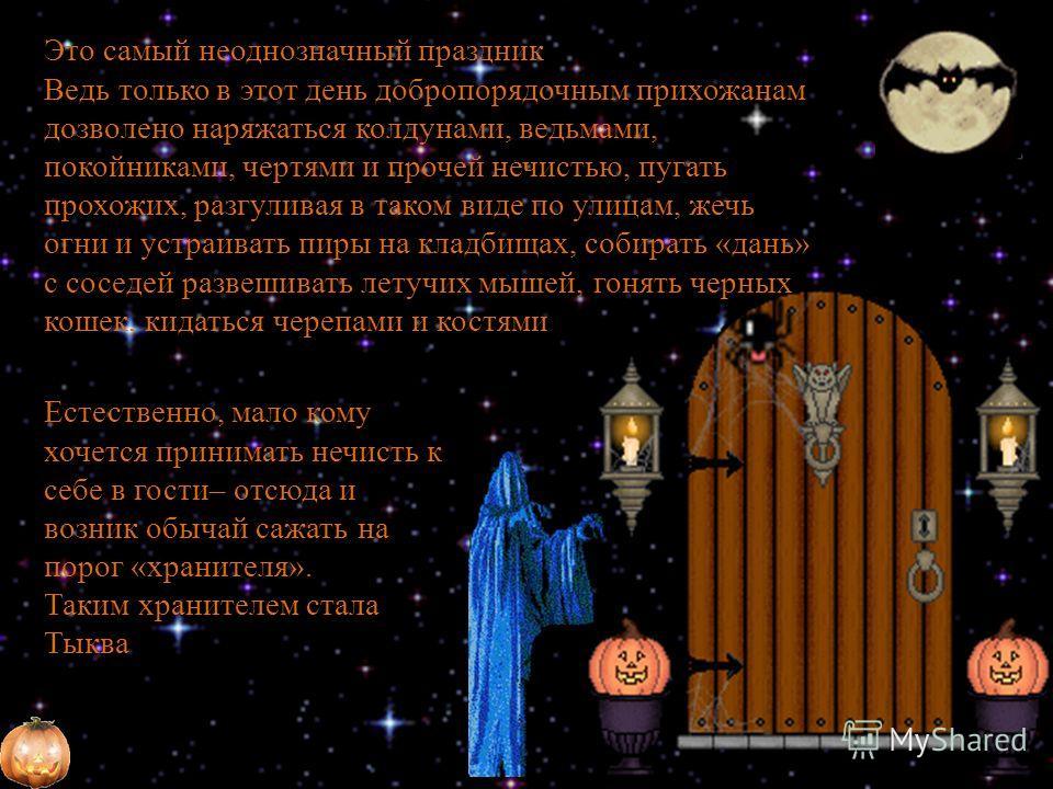 Это самый неоднозначный праздник Ведь только в этот день добропорядочным прихожанам дозволено наряжаться колдунами, ведьмами, покойниками, чертями и прочей нечистью, пугать прохожих, разгуливая в таком виде по улицам, жечь огни и устраивать пиры на к