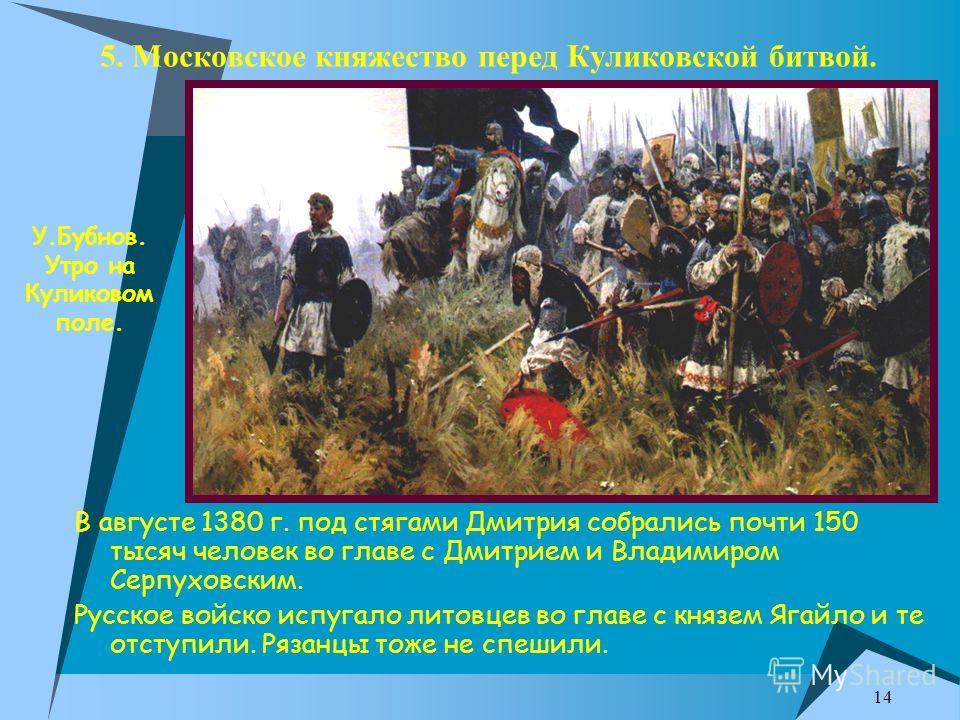 14 5. Московское княжество перед Куликовской битвой. В августе 1380 г. под стягами Дмитрия собрались почти 150 тысяч человек во главе с Дмитрием и Владимиром Серпуховским. Русское войско испугало литовцев во главе с князем Ягайло и те отступили. Ряза