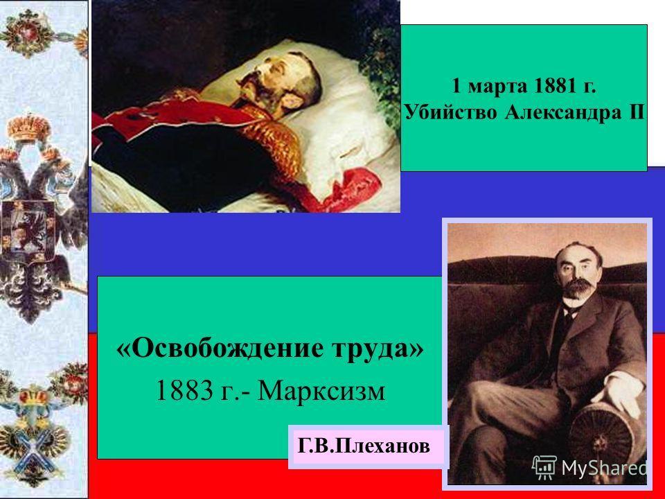 «Освобождение труда» 1883 г.- Марксизм 1 марта 1881 г. Убийство Александра II Г.В.Плеханов