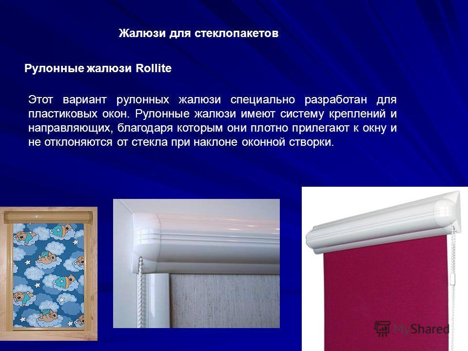 Рулонные жалюзи Rollite Жалюзи для стеклопакетов Этот вариант рулонных жалюзи специально разработан для пластиковых окон. Рулонные жалюзи имеют систему креплений и направляющих, благодаря которым они плотно прилегают к окну и не отклоняются от стекла