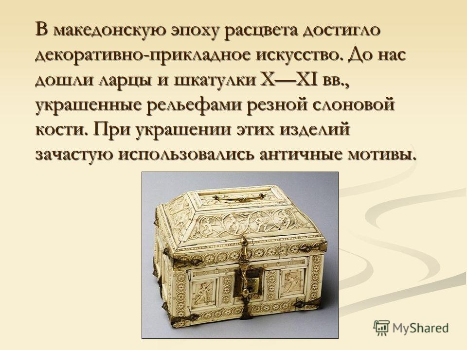 В македонскую эпоху расцвета достигло декоративно-прикладное искусство. До нас дошли ларцы и шкатулки XXI вв., украшенные рельефами резной слоновой кости. При украшении этих изделий зачастую использовались античные мотивы.