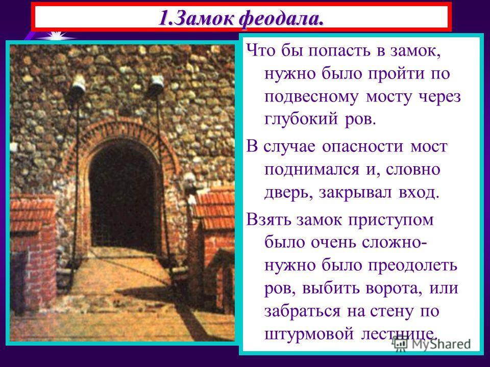 1.Замок феодала. Что бы попасть в замок, нужно было пройти по подвесному мосту через глубокий ров. В случае опасности мост поднимался и, словно дверь, закрывал вход. Взять замок приступом было очень сложно- нужно было преодолеть ров, выбить ворота, и