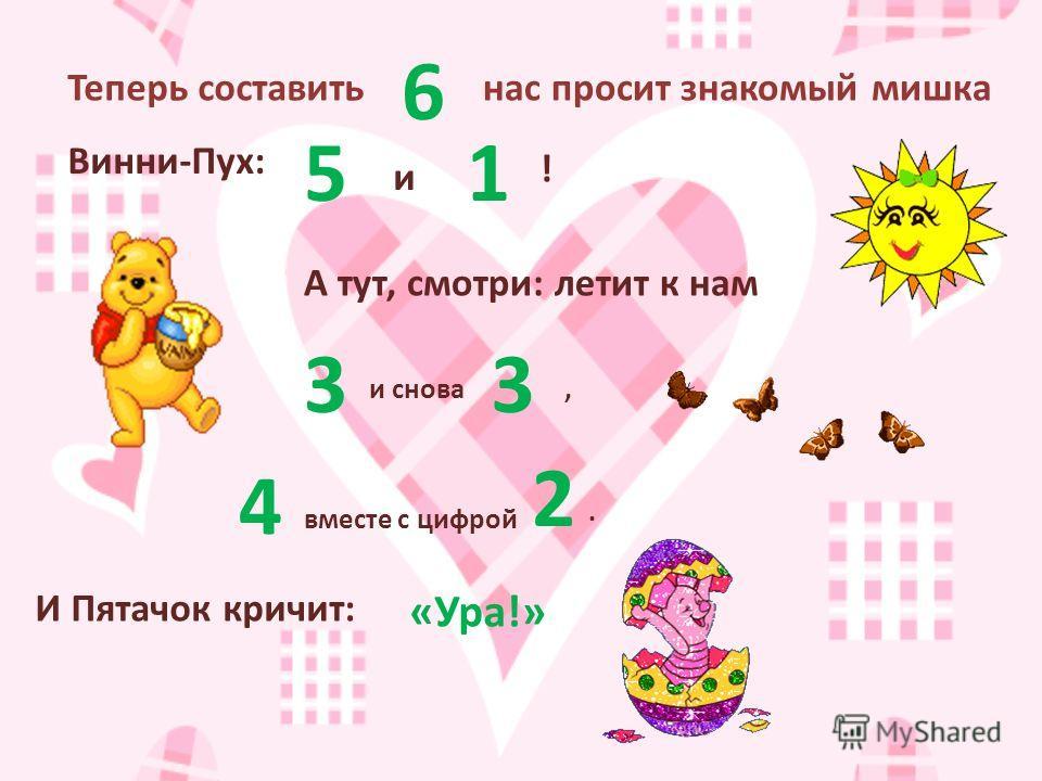 Теперь составить 6 нас просит знакомый мишка Винни-Пух: 5 и 1 ! А тут, смотри: летит к нам 3 и снова 3 4 вместе с цифрой 2 И Пятачок кричит: «Ура!»,.