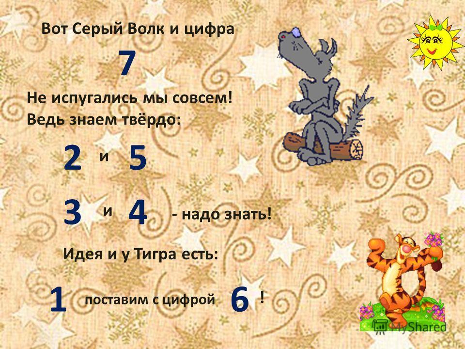 Вот Серый Волк и цифра 7 Не испугались мы совсем! Ведь знаем твёрдо: 2 и 5 3 и 4 - надо знать! Идея и у Тигра есть: 1 поставим с цифрой 6 !