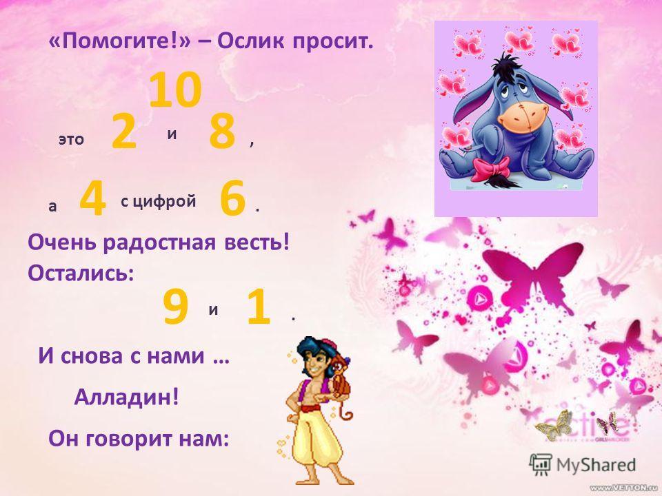 «Помогите!» – Ослик просит. 2 и 8, а 4 с цифрой 6 Очень радостная весть! Остались: 9 и 1 И снова с нами … Алладин! Он говорит нам: 10 это..