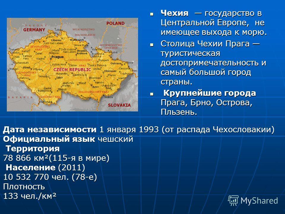 Дата независимости 1 января 1993 (от распада Чехословакии) Официальный язык чешский Территория 78 866 км²(115-я в мире) Территория 78 866 км²(115-я в мире) Население (2011) Население (2011) 10 532 770 чел. (78-е) Плотность 133 чел./км² Чехия государс