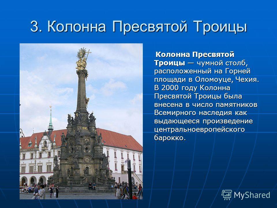 3. Колонна Пресвятой Троицы Колонна Пресвятой Троицы чумной столб, расположенный на Горней площади в Оломоуце, Чехия. В 2000 году Колонна Пресвятой Троицы была внесена в число памятников Всемирного наследия как выдающееся произведение центральноевроп