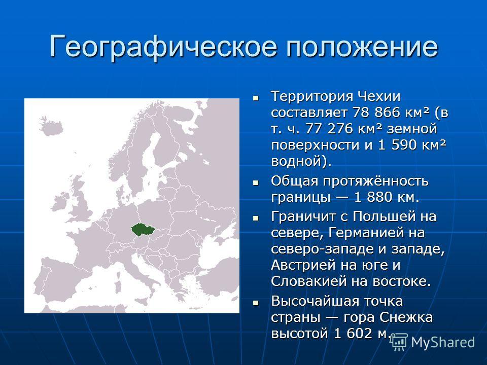 Географическое положение Территория Чехии составляет 78 866 км² (в т. ч. 77 276 км² земной поверхности и 1 590 км² водной). Территория Чехии составляет 78 866 км² (в т. ч. 77 276 км² земной поверхности и 1 590 км² водной). Общая протяжённость границы