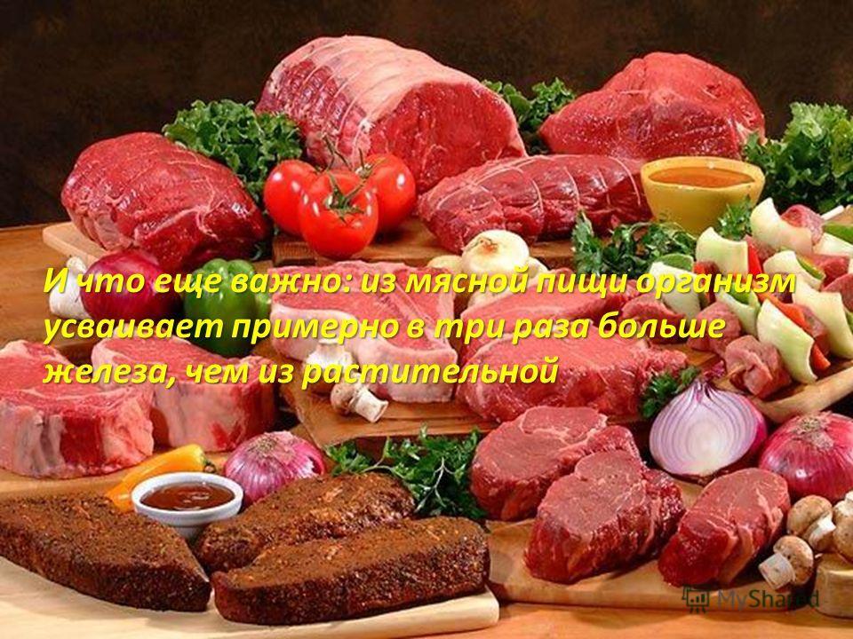 И что еще важно: из мясной пищи организм усваивает примерно в три раза больше железа, чем из растительной