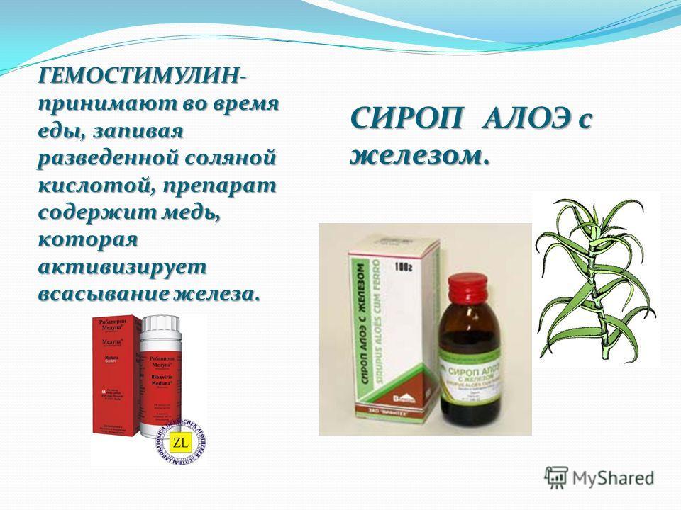 ГЕМОСТИМУЛИН- принимают во время еды, запивая разведенной соляной кислотой, препарат содержит медь, которая активизирует всасывание железа. СИРОП АЛОЭ с железом.