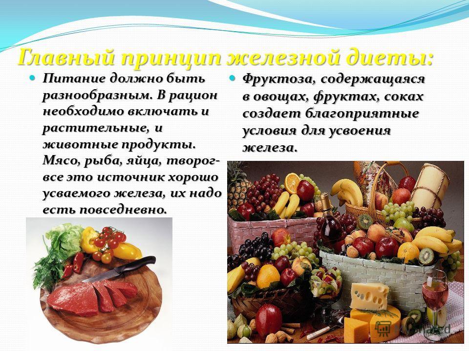 Главный принцип железной диеты: Питание должно быть разнообразным. В рацион необходимо включать и растительные, и животные продукты. Мясо, рыба, яйца, творог- все это источник хорошо усваемого железа, их надо есть повседневно. Питание должно быть раз
