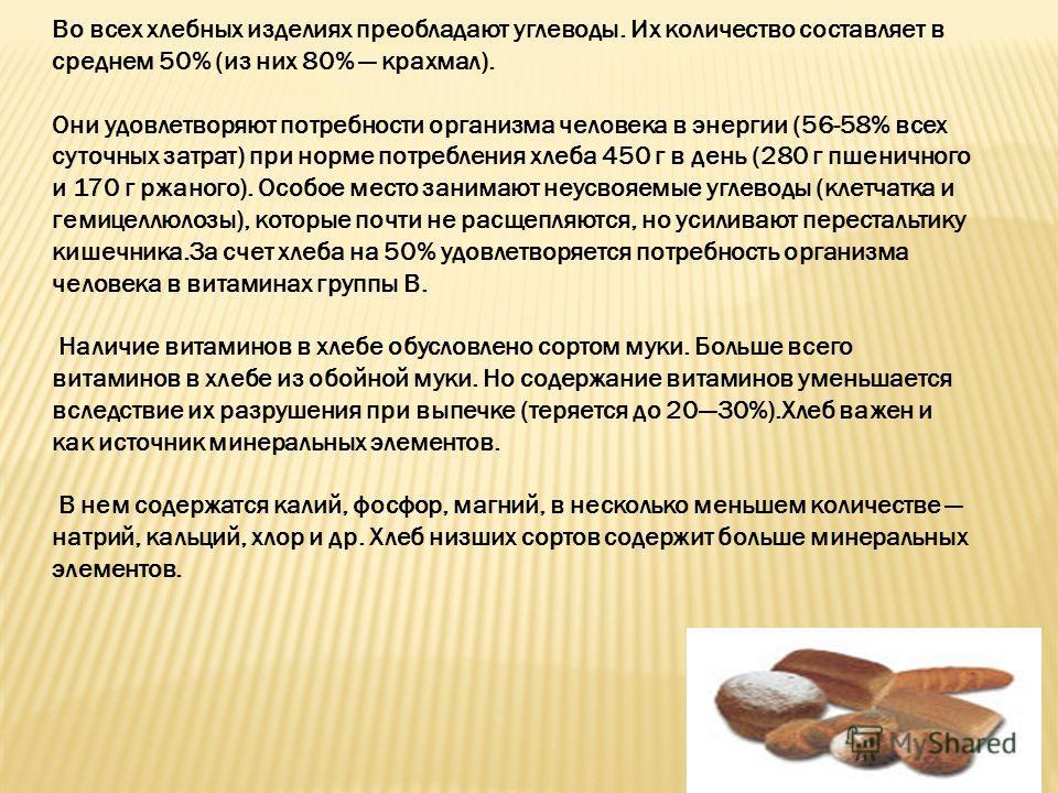 Во всех хлебных изделиях преобладают углеводы. Их количество составляет в среднем 50% (из них 80% крахмал). Они удовлетворяют потребности организма человека в энергии (56-58% всех суточных затрат) при норме потребления хлеба 450 г в день (280 г пшени