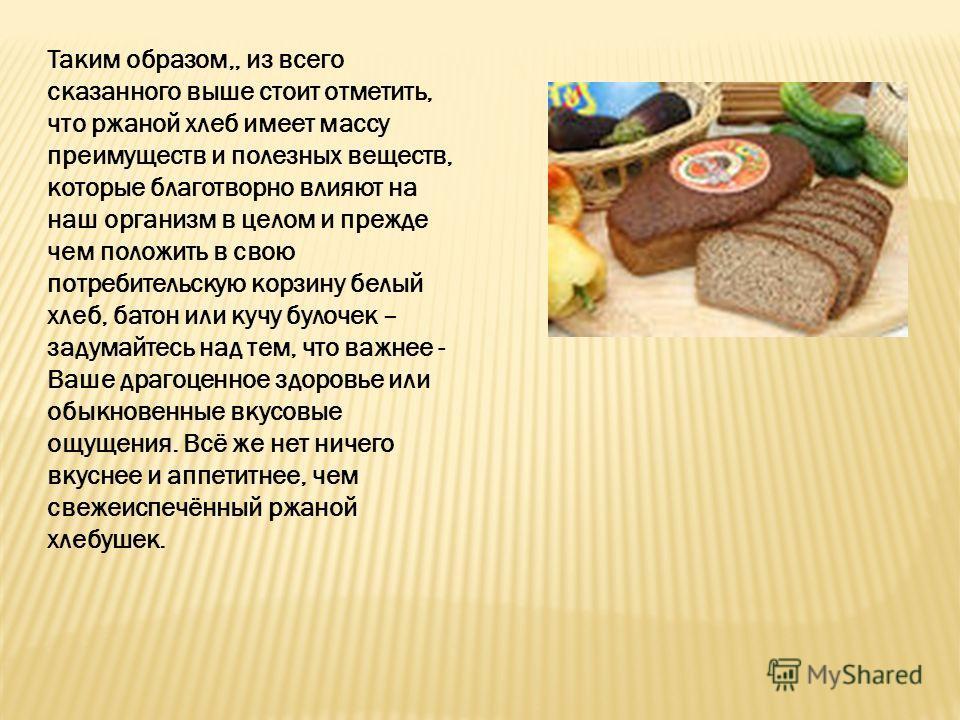 Таким образом,, из всего сказанного выше стоит отметить, что ржаной хлеб имеет массу преимуществ и полезных веществ, которые благотворно влияют на наш организм в целом и прежде чем положить в свою потребительскую корзину белый хлеб, батон или кучу бу