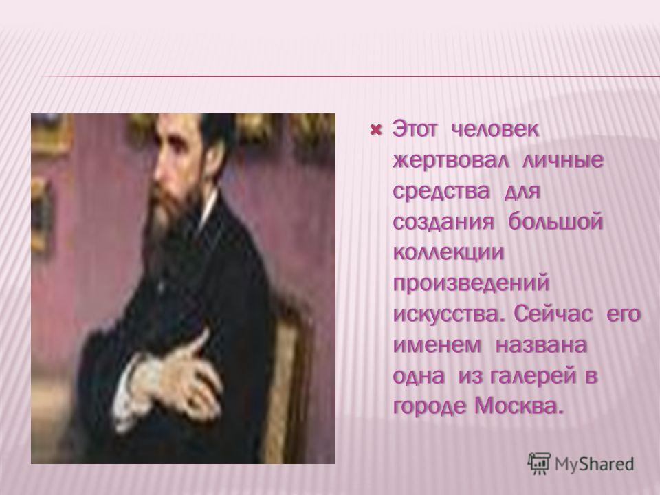 Этот человек жертвовал личные средства для создания большой коллекции произведений искусства. Сейчас его именем названа одна из галерей в городе Москва. Этот человек жертвовал личные средства для создания большой коллекции произведений искусства. Сей