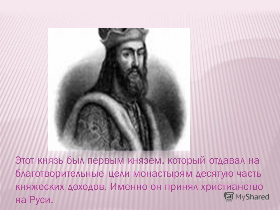 Этот князь был первым князем, который отдавал на благотворительные цели монастырям десятую часть княжеских доходов. Именно он принял христианство на Руси.