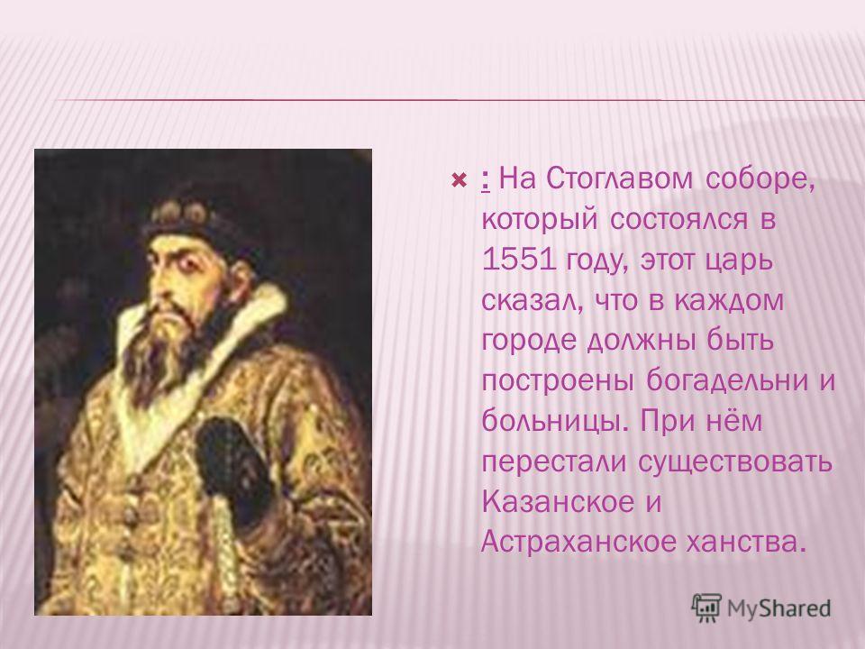 : На Стоглавом соборе, который состоялся в 1551 году, этот царь сказал, что в каждом городе должны быть построены богадельни и больницы. При нём перестали существовать Казанское и Астраханское ханства.