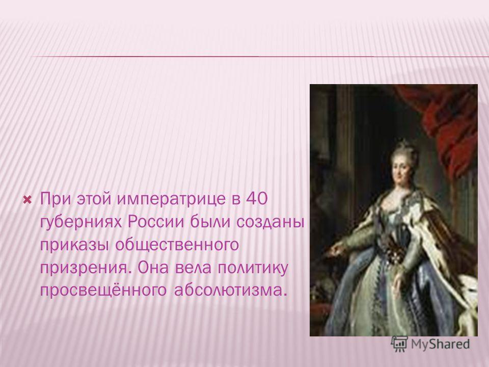 При этой императрице в 40 губерниях России были созданы приказы общественного призрения. Она вела политику просвещённого абсолютизма.