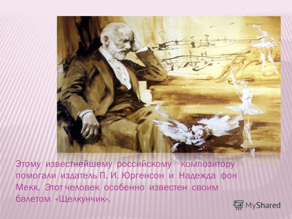 Этому известнейшему российскому композитору помогали издатель П. И. Юргенсон и Надежда фон Мекк. Этот человек особенно известен своим балетом «Щелкунчик».