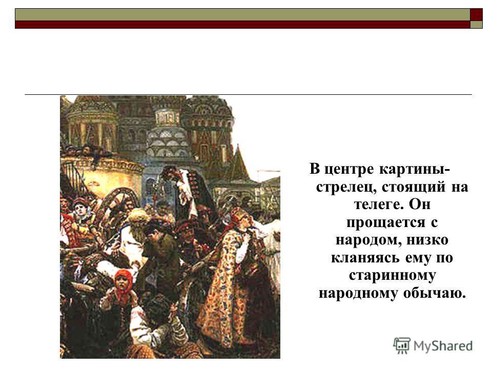 В центре картины- стрелец, стоящий на телеге. Он прощается с народом, низко кланяясь ему по старинному народному обычаю.