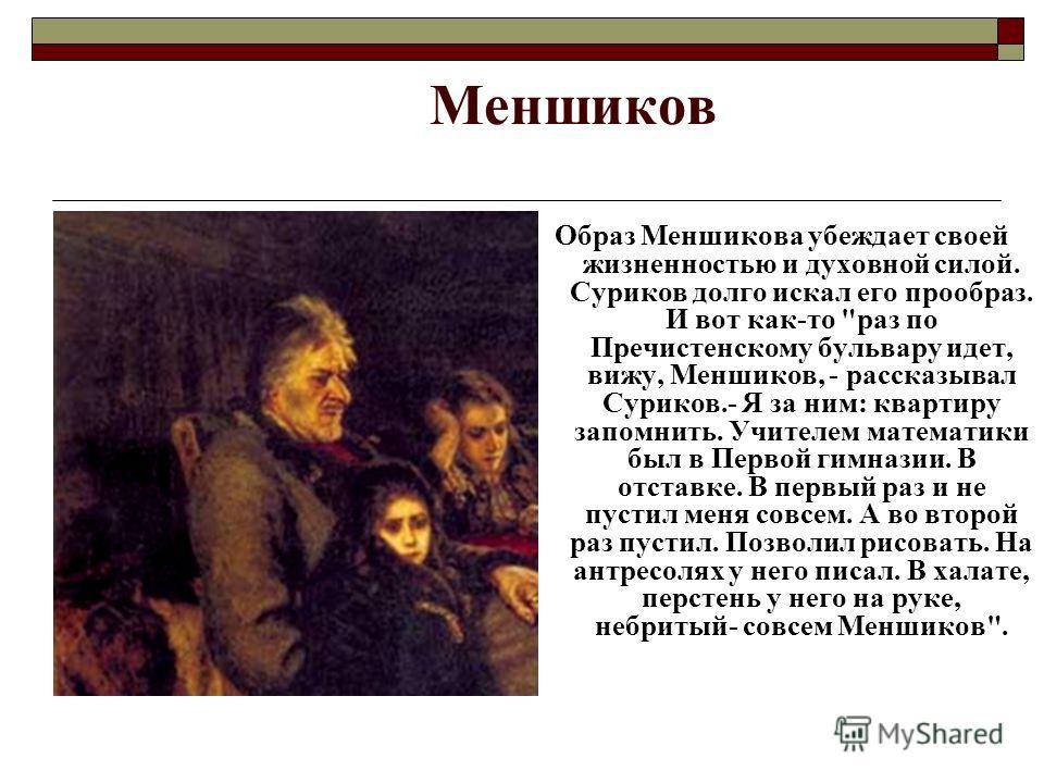Меншиков Образ Меншикова убеждает своей жизненностью и духовной силой. Суриков долго искал его прообраз. И вот как-то