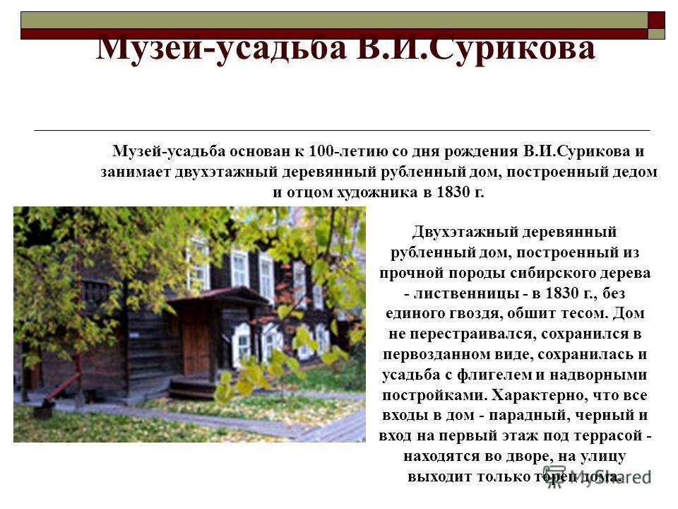 Музей-усадьба В.И.Сурикова Двухэтажный деревянный рубленный дом, построенный из прочной породы сибирского дерева - лиственницы - в 1830 г., без единого гвоздя, обшит тесом. Дом не перестраивался, сохранился в первозданном виде, сохранилась и усадьба