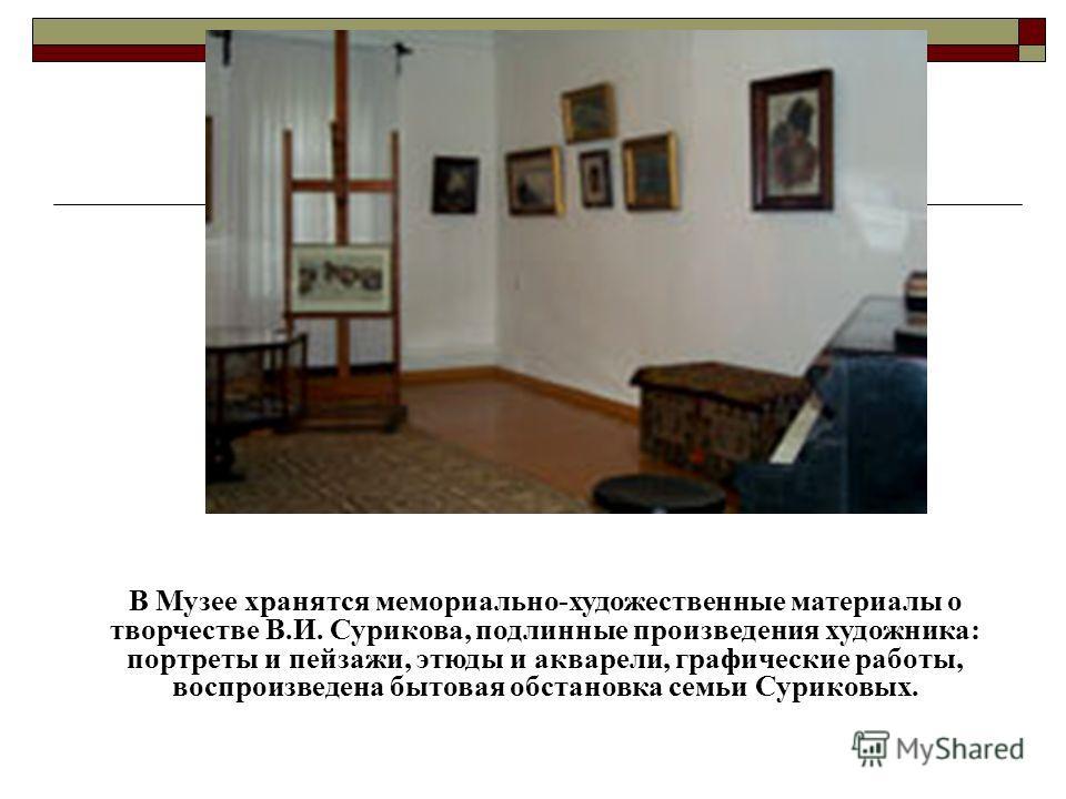 В Музее хранятся мемориально-художественные материалы о творчестве В.И. Сурикова, подлинные произведения художника: портреты и пейзажи, этюды и акварели, графические работы, воспроизведена бытовая обстановка семьи Суриковых.
