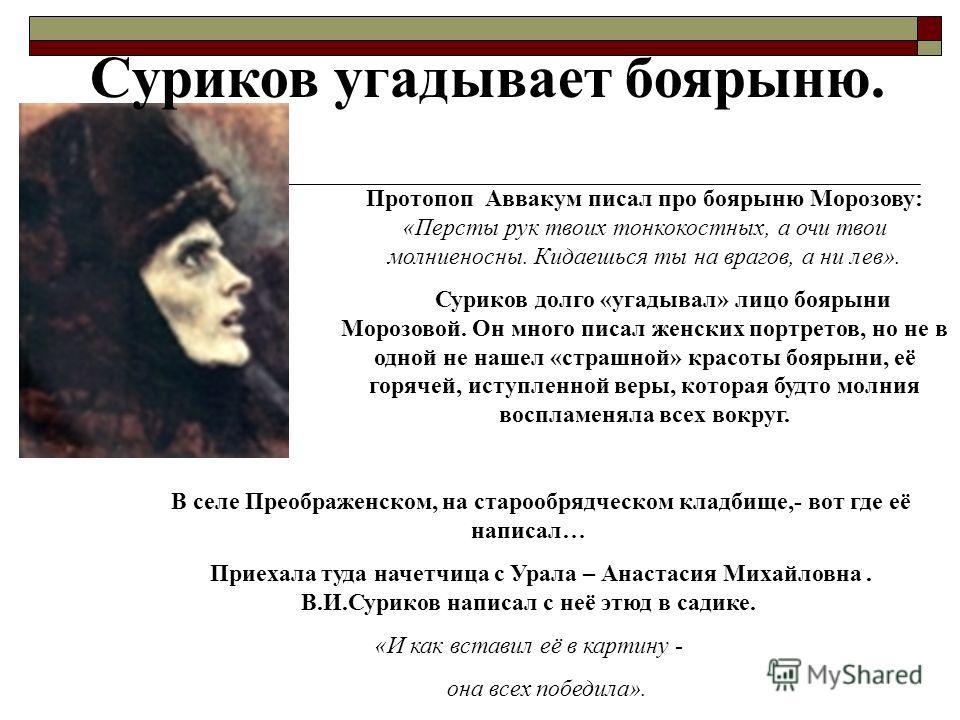 Суриков угадывает боярыню. Протопоп Аввакум писал про боярыню Морозову: «Персты рук твоих тонкокостных, а очи твои молниеносны. Кидаешься ты на врагов, а ни лев». Суриков долго «угадывал» лицо боярыни Морозовой. Он много писал женских портретов, но н