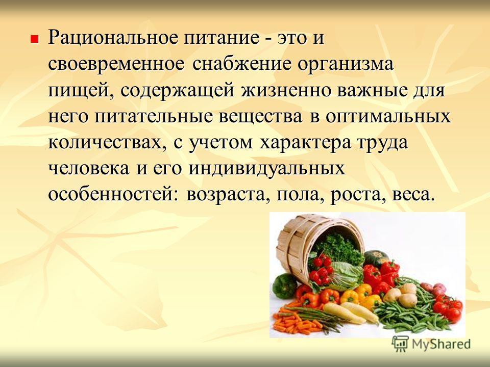 Рациональное питание - это и своевременное снабжение организма пищей, содержащей жизненно важные для него питательные вещества в оптимальных количествах, с учетом характера труда человека и его индивидуальных особенностей: возраста, пола, роста, веса
