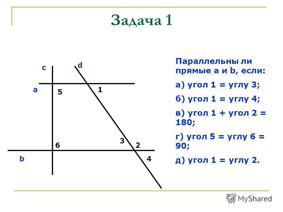 Задача 1 Параллельны ли прямые a и b, если: а) угол 1 = углу 3; б) угол 1 = углу 4; в) угол 1 + угол 2 = 180; г) угол 5 = углу 6 = 90; д) угол 1 = углу 2. с d a b 5 6 1 2 3 4