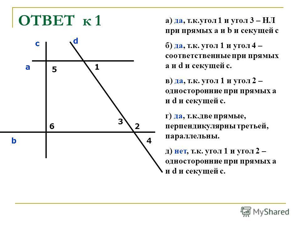 ОТВЕТ к 1 а) да, т.к.угол 1 и угол 3 – НЛ при прямых а и b и секущей с б) да, т.к. угол 1 и угол 4 – соответственные при прямых а и d и секущей с. в) да, т.к. угол 1 и угол 2 – односторонние при прямых а и d и секущей с. г) да, т.к.две прямые, перпен