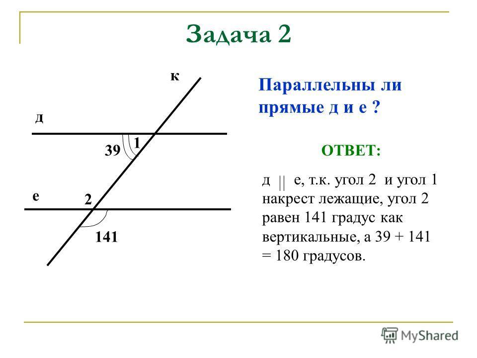 Задача 2 Параллельны ли прямые д и е ? ОТВЕТ: д е, т.к. угол 2 и угол 1 накрест лежащие, угол 2 равен 141 градус как вертикальные, а 39 + 141 = 180 градусов. к д е 39 141 1 2