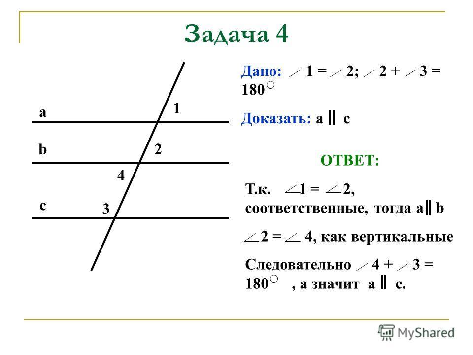 Задача 4 Дано: 1 = 2; 2 + 3 = 180 Доказать: а с ОТВЕТ: Т.к. 1 = 2, соответственные, тогда а b 2 = 4, как вертикальные Следовательно 4 + 3 = 180, а значит а с. а b с 1 2 3 4