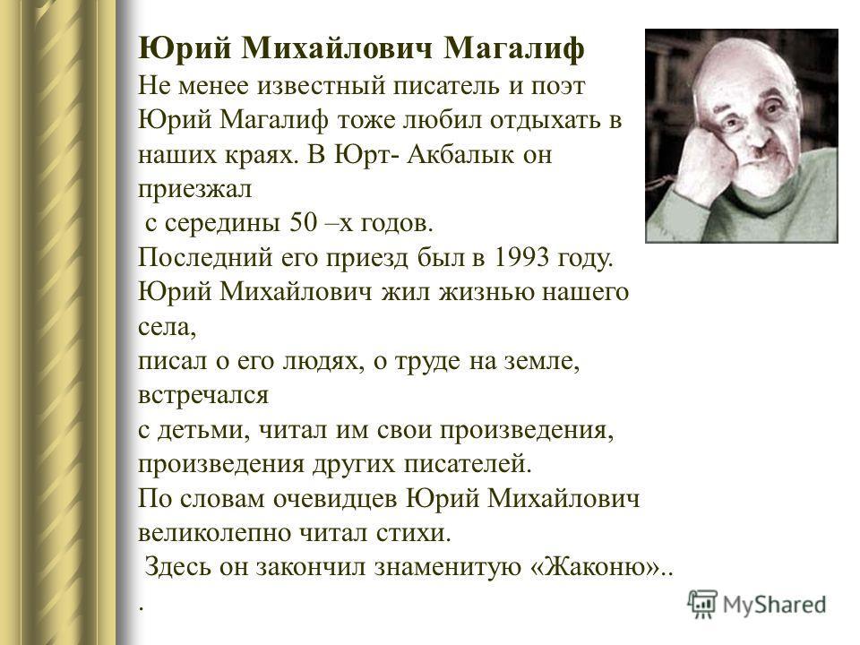 Юрий Михайлович Магалиф Не менее известный писатель и поэт Юрий Магалиф тоже любил отдыхать в наших краях. В Юрт- Акбалык он приезжал с середины 50 –х годов. Последний его приезд был в 1993 году. Юрий Михайлович жил жизнью нашего села, писал о его лю