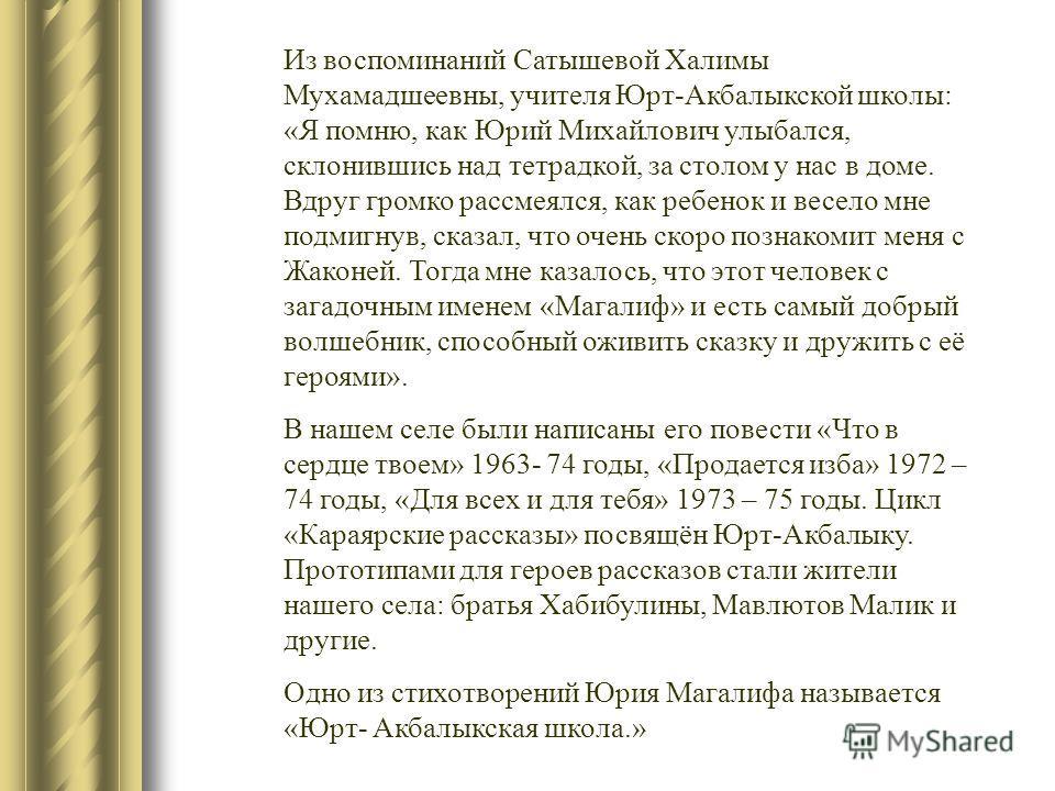 Из воспоминаний Сатышевой Халимы Мухамадшеевны, учителя Юрт-Акбалыкской школы: «Я помню, как Юрий Михайлович улыбался, склонившись над тетрадкой, за столом у нас в доме. Вдруг громко рассмеялся, как ребенок и весело мне подмигнув, сказал, что очень с
