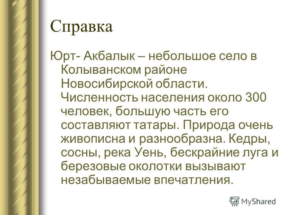 Справка Юрт- Акбалык – небольшое село в Колыванском районе Новосибирской области. Численность населения около 300 человек, большую часть его составляют татары. Природа очень живописна и разнообразна. Кедры, сосны, река Уень, бескрайние луга и березов