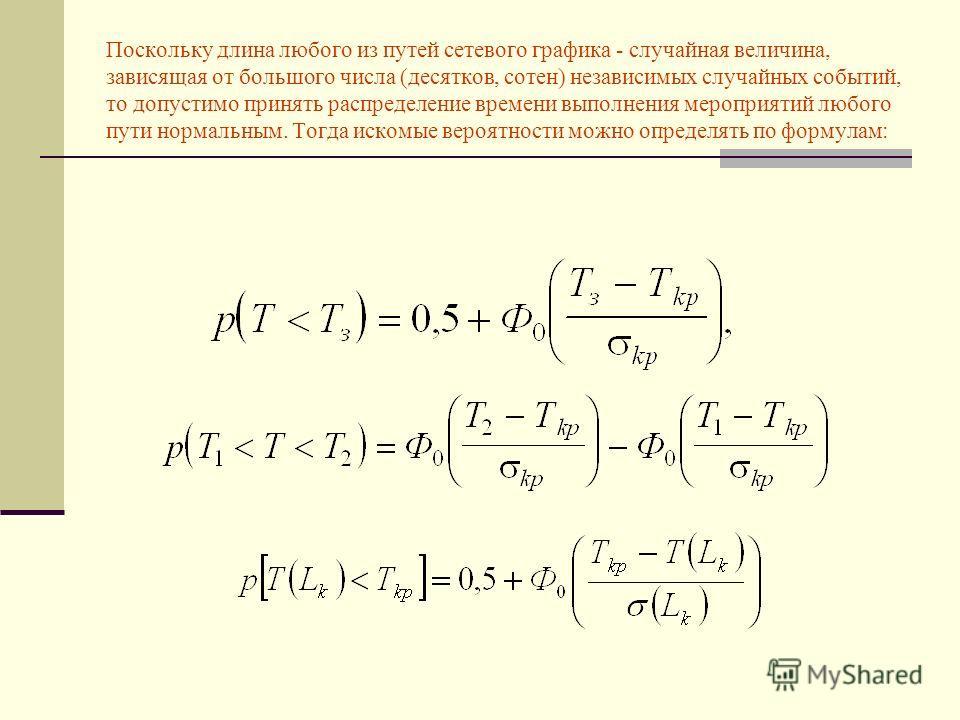 Поскольку длина любого из путей сетевого графика - случайная величина, зависящая от большого числа (десятков, сотен) независимых случайных событий, то допустимо принять распределение времени выполнения мероприятий любого пути нормальным. Тогда искомы