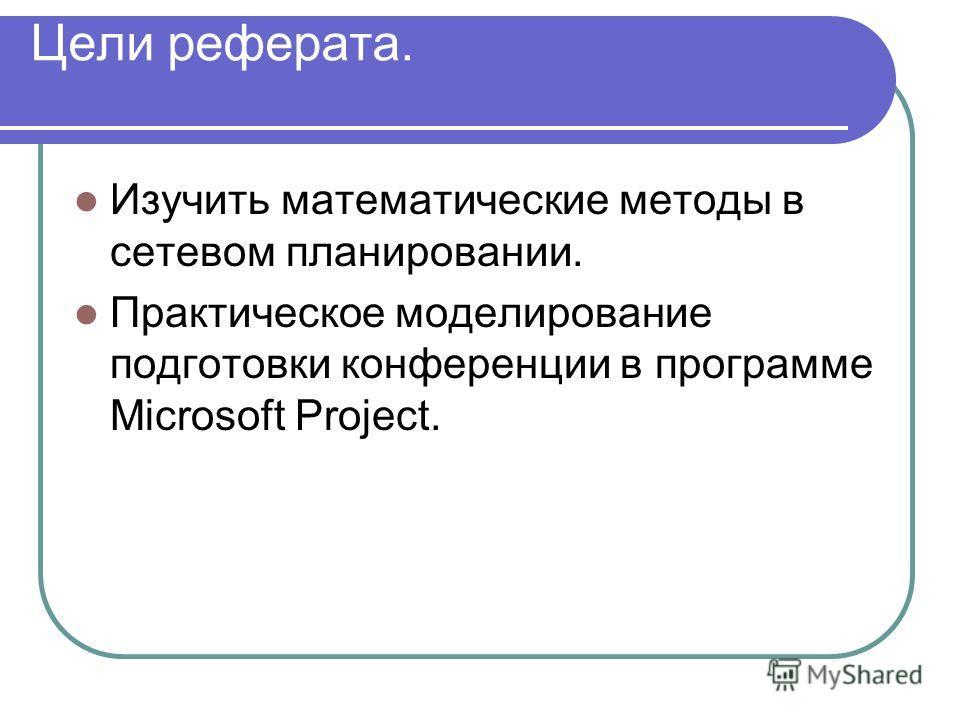 Цели реферата. Изучить математические методы в сетевом планировании. Практическое моделирование подготовки конференции в программе Microsoft Project.