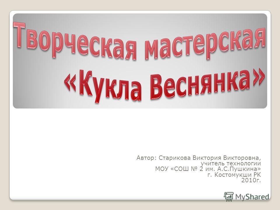 Автор: Старикова Виктория Викторовна, учитель технологии МОУ «СОШ 2 им. А.С.Пушкина» г. Костомукши РК 2010г.
