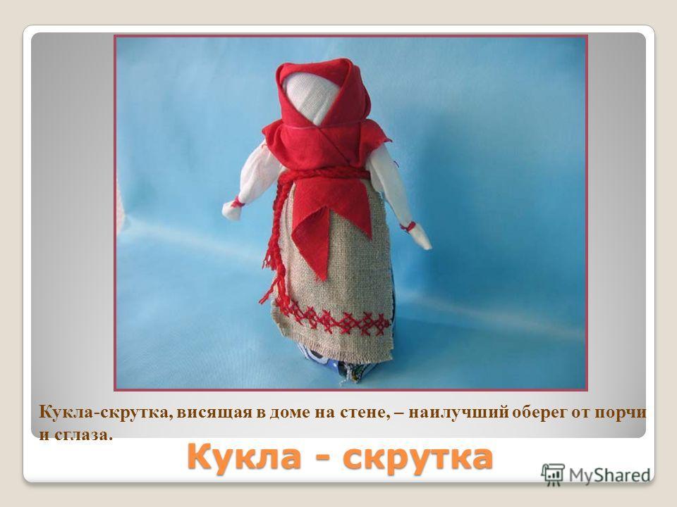 Кукла - скрутка Кукла-скрутка, висящая в доме на стене, – наилучший оберег от порчи и сглаза.