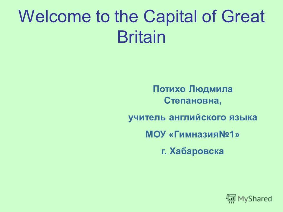 Welcome to the Capital of Great Britain Потихо Людмила Степановна, учитель английского языка МОУ «Гимназия1» г. Хабаровска