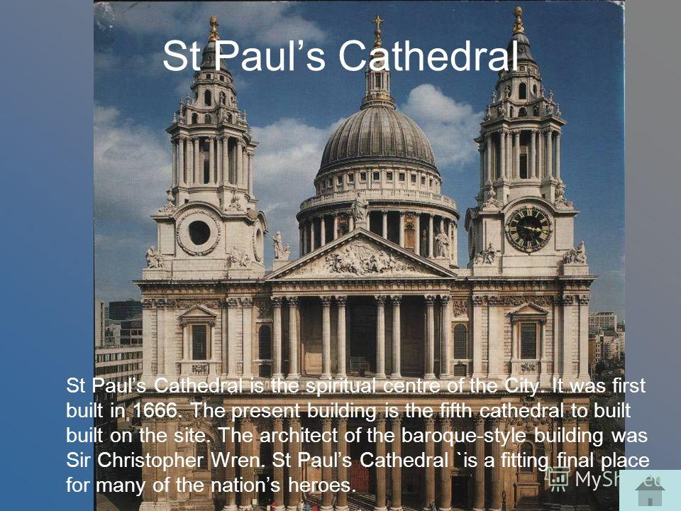 St Pauls Cathedral St Pauls Cathedral is the spiritual centre of the City. It was first built in 1666. The present building is the fifth cathedral to built built on the site. The architect of the baroque-style building was Sir Christopher Wren. St Pa