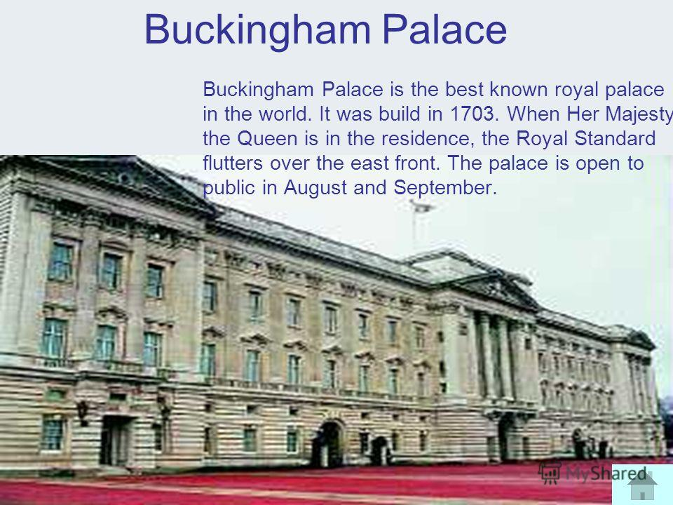 Buckingham Palace Buckingham Palace is the best known royal palace in the world. It was build in 1703. When Her Majesty the Queen is in the residence, the Royal Standard flutters over the east front. The palace is open to public in August and Septemb