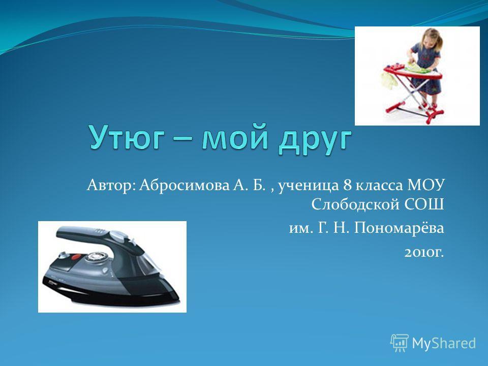 Автор: Абросимова А. Б., ученица 8 класса МОУ Слободской СОШ им. Г. Н. Пономарёва 2010г.