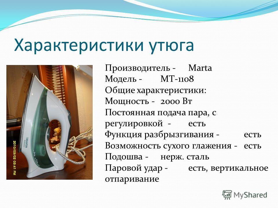 Характеристики утюга Производитель - Marta Модель -MT-1108 Общие характеристики: Мощность -2000 Вт Постоянная подача пара, с регулировкой -есть Функция разбрызгивания -есть Возможность сухого глажения -есть Подошва -нерж. сталь Паровой удар -есть, ве