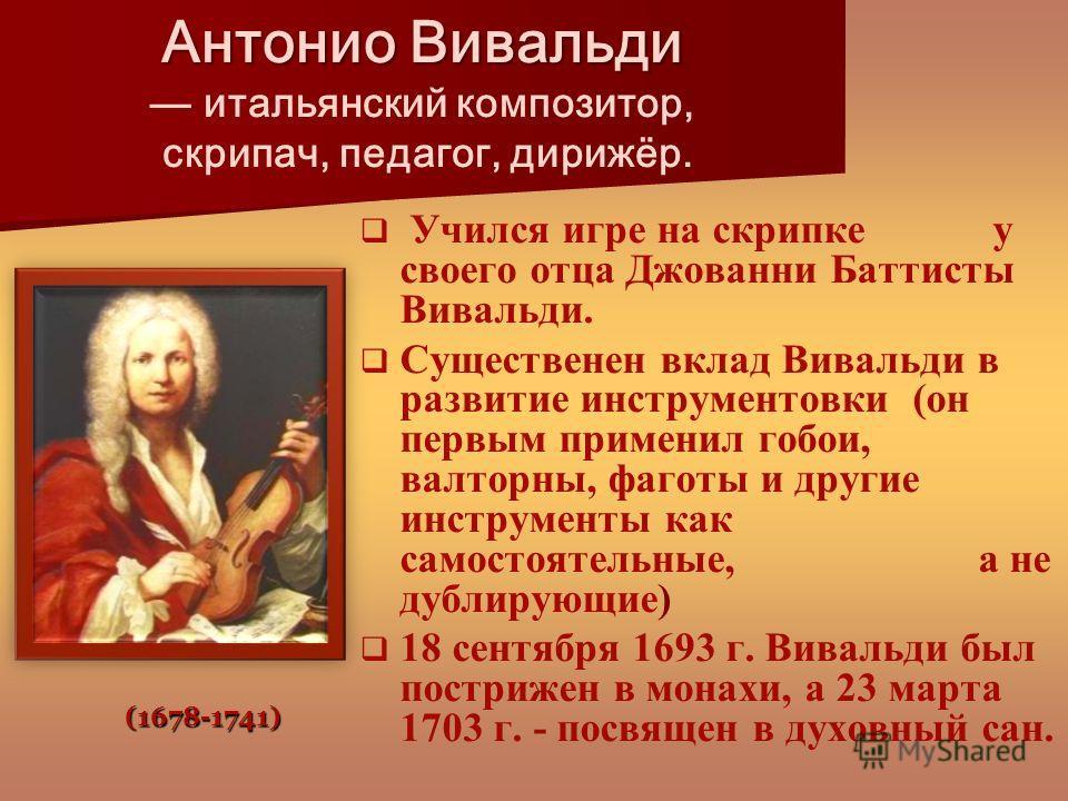 Антонио Вивальди Антонио Вивальди итальянский композитор, скрипач, педагог, дирижёр. Учился игре на скрипке у своего отца Джованни Баттисты Вивальди. Существенен вклад Вивальди в развитие инструментовки (он первым применил гобои, валторны, фаготы и д